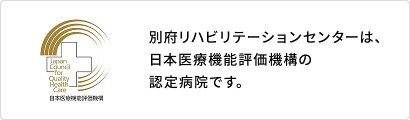 別府リハビリテーションテーションセンターは、日本医療機能評価機構の認定施設です。