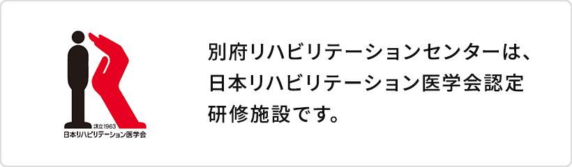 別府リハビリテーションテーションセンターは、日本リハビリテーション医学会認定研修施設です。